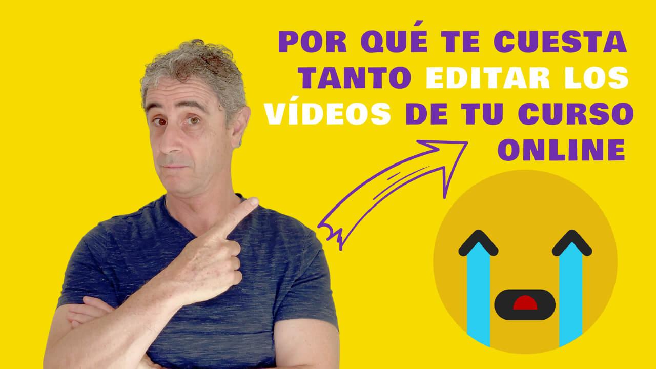 Por qué te cuesta tanto editar los vídeos de tu curso online
